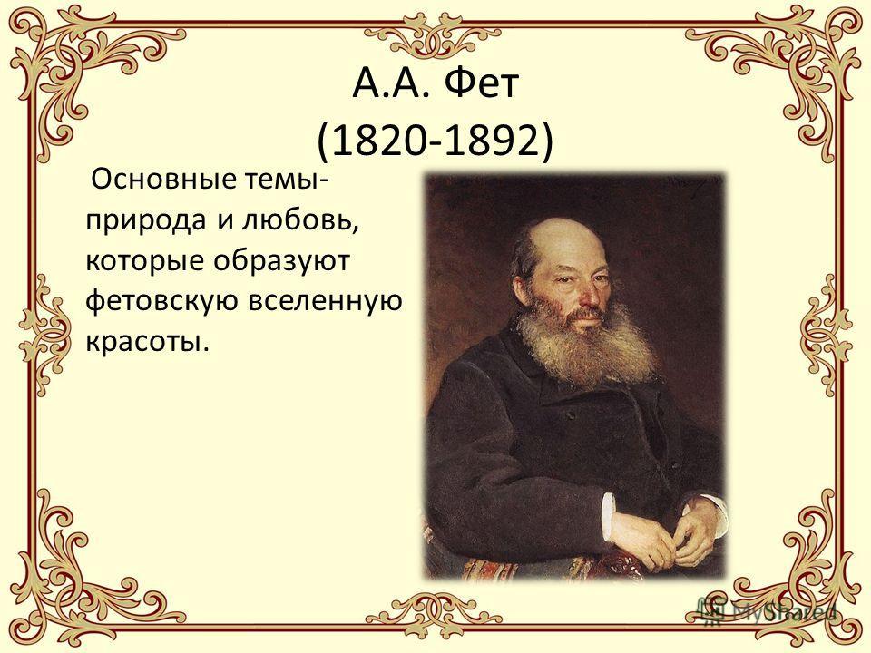 А.А. Фет (1820-1892) Основные темы- природа и любовь, которые образуют фетовскую вселенную красоты.