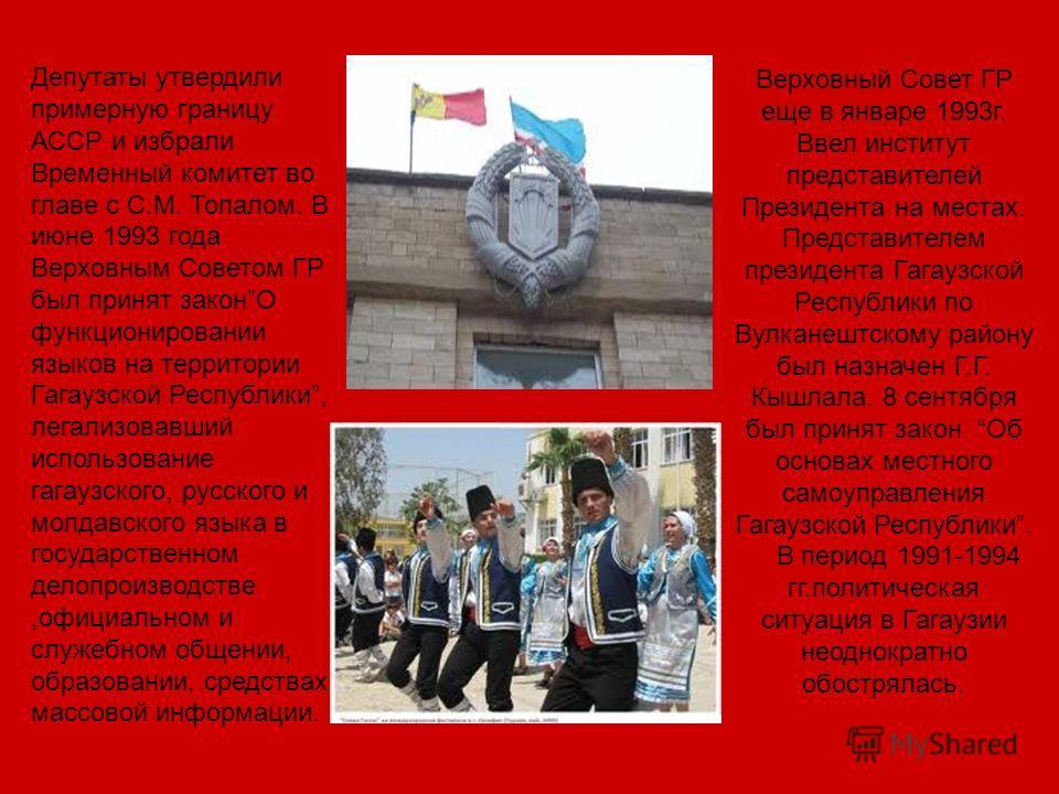 Депутаты утвердили примерную границу АССР и избрали Временный комитет во главе с С.М. Топалом. В июне 1993 года Верховным Советом ГР был принят законО функционировании языков на территории Гагаузской Республики, легализовавший использование гагаузско
