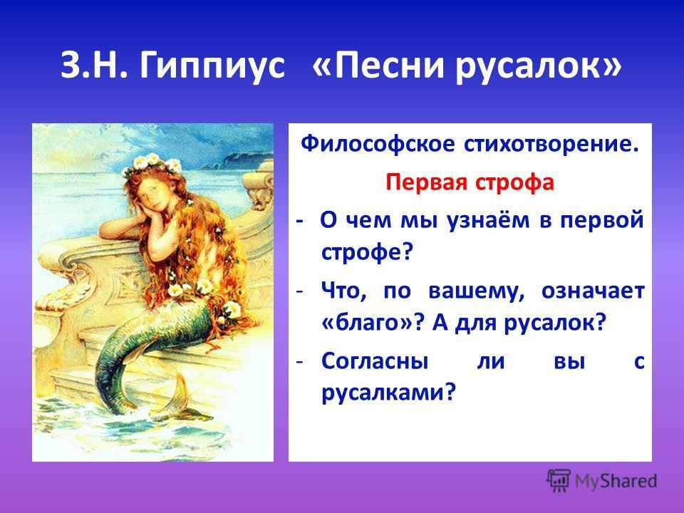 З.Н. Гиппиус «Песни русалок» Философское стихотворение. Первая строфа - О чем мы узнаём в первой строфе? -Что, по вашему, означает «благо»? А для русалок? -Согласны ли вы с русалками?