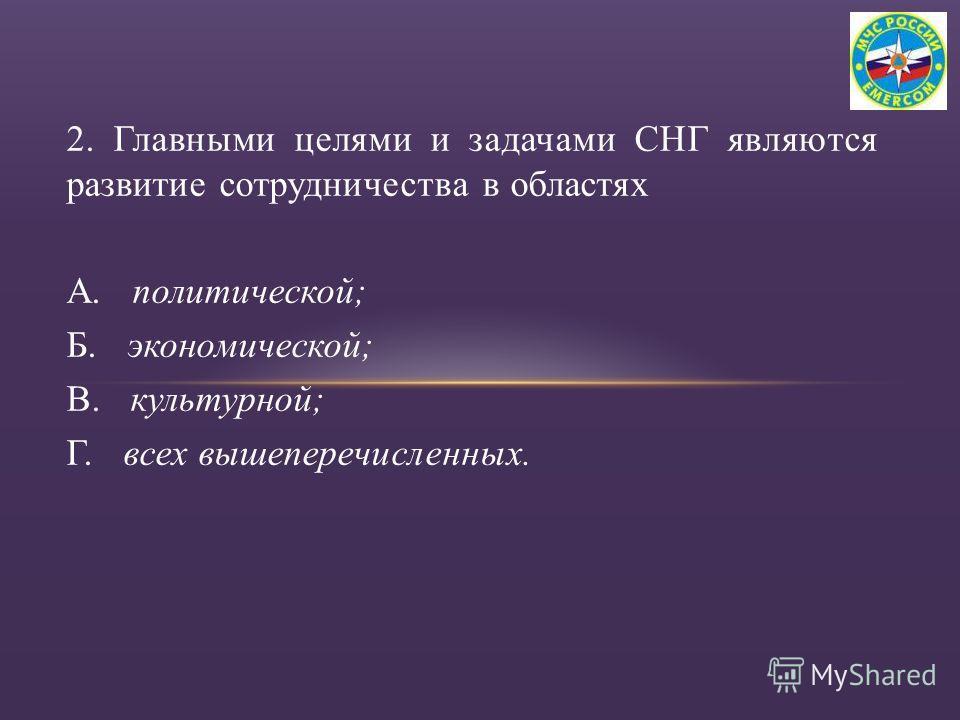 2. Главными целями и задачами СНГ являются развитие сотрудничества в областях А. политической; Б. экономической; В. культурной; Г. всех вышеперечисленных.