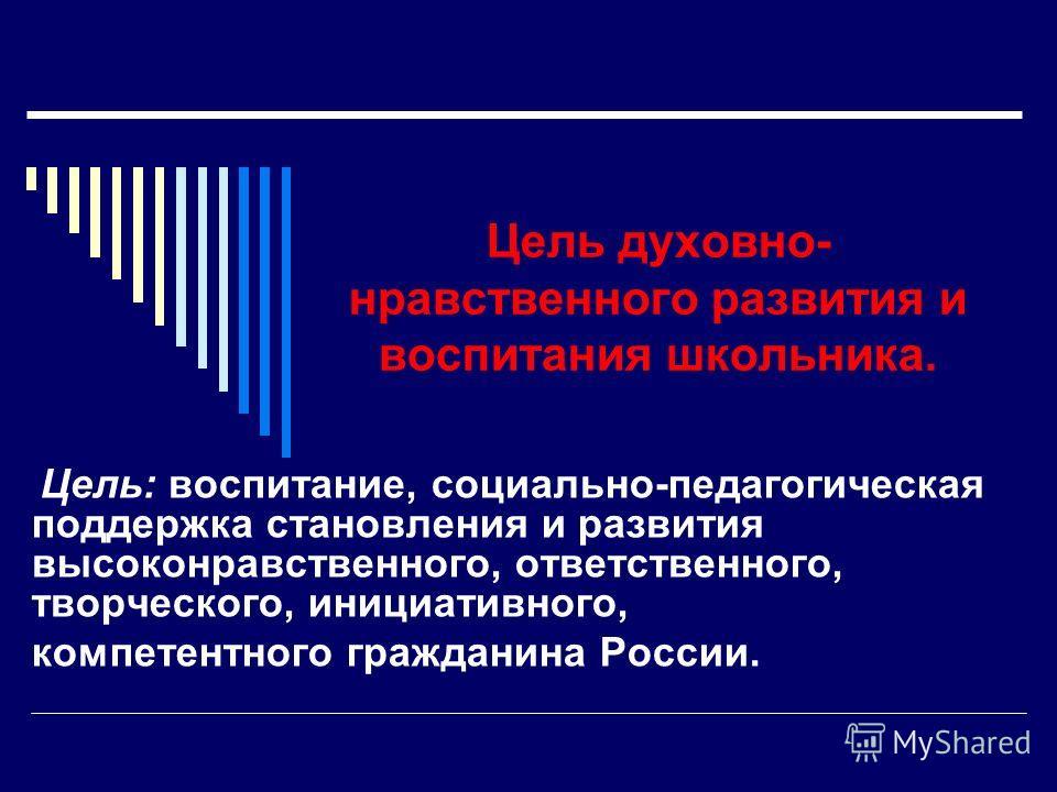Цель духовно- нравственного развития и воспитания школьника. Цель: воспитание, социально-педагогическая поддержка становления и развития высоконравственного, ответственного, творческого, инициативного, компетентного гражданина России.