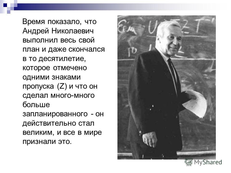 Время показало, что Андрей Николаевич выполнил весь свой план и даже скончался в то десятилетие, которое отмечено одними знаками пропуска (Z) и что он сделал много-много больше запланированного - он действительно стал великим, и все в мире признали э