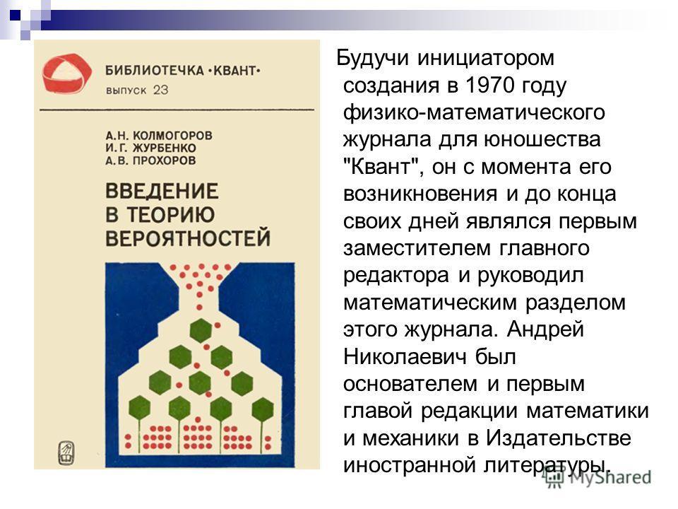 Будучи инициатором создания в 1970 году физико-математического журнала для юношества