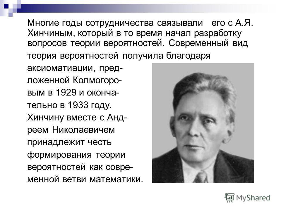 Многие годы сотрудничества связывали его с А.Я. Хинчиным, который в то время начал разработку вопросов теории вероятностей. Современный вид теория вероятностей получила благодаря аксиоматиации, пред- ложенной Колмогоро- вым в 1929 и оконча- тельно в