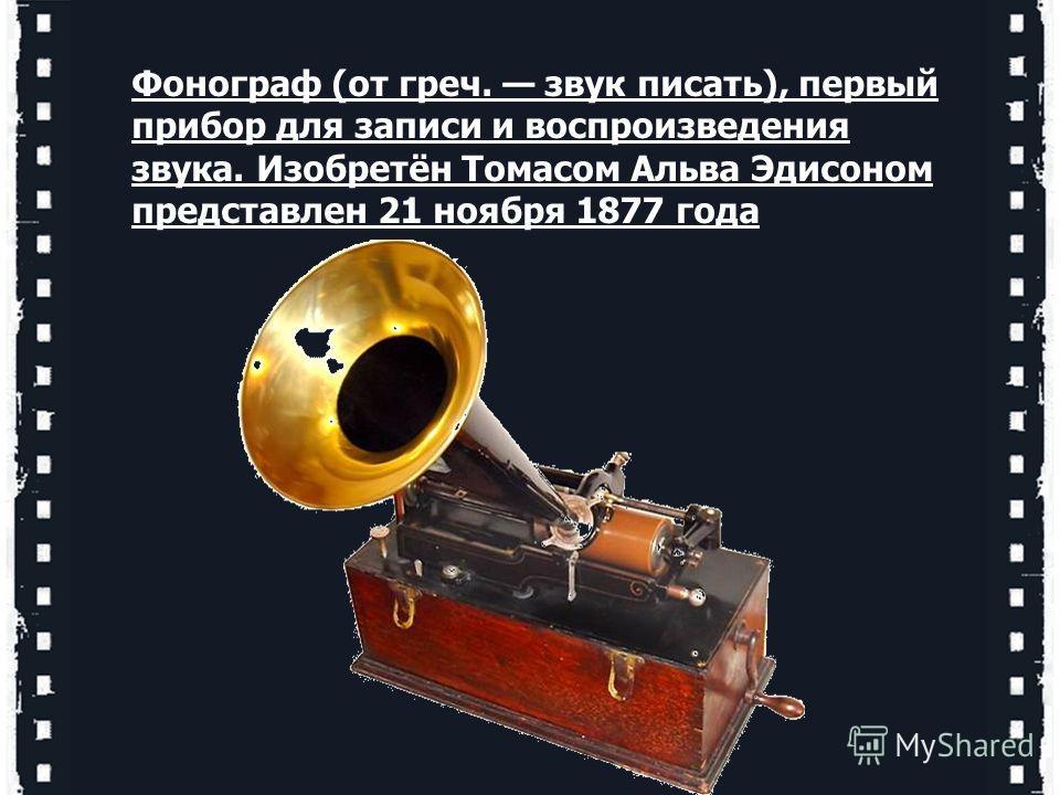 Фонограф (от греч. звук писать), первый прибор для записи и воспроизведения звука. Изобретён Томасом Альва Эдисоном представлен 21 ноября 1877 года