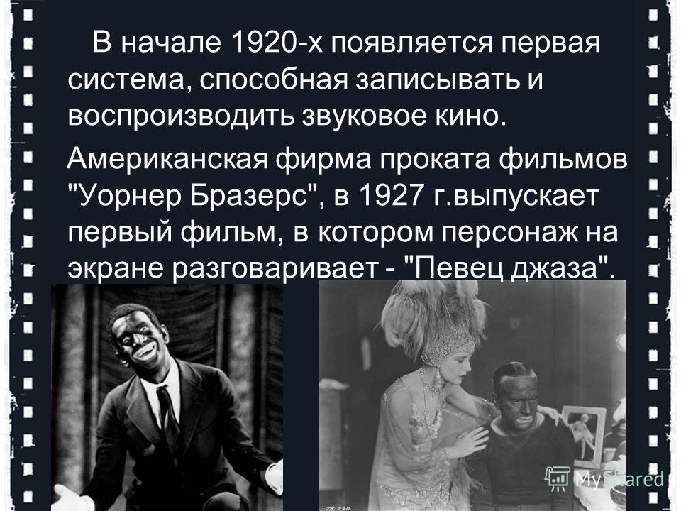 В начале 1920-х появляется первая система, способная записывать и воспроизводить звуковое кино. Американская фирма проката фильмов Уорнер Бразерс, в 1927 г.выпускает первый фильм, в котором персонаж на экране разговаривает - Певец джаза.