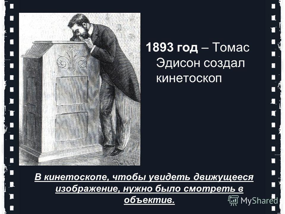 1893 год – Томас Эдисон создал кинетоскоп В кинетоскопе, чтобы увидеть движущееся изображение, нужно было смотреть в объектив.