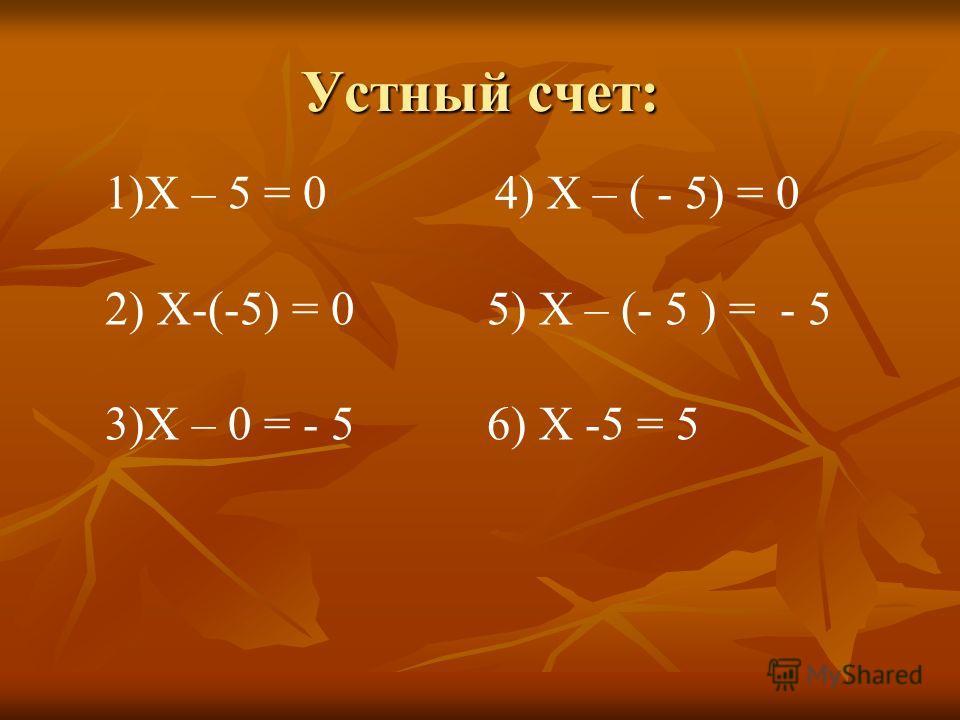 Устный счет: 1)Х – 5 = 0 4) Х – ( - 5) = 0 2) Х-(-5) = 0 5) Х – (- 5 ) = - 5 3)Х – 0 = - 5 6) Х -5 = 5