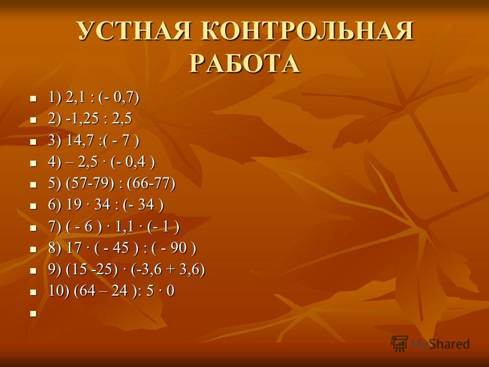 УСТНАЯ КОНТРОЛЬНАЯ РАБОТА 1) 2,1 : (- 0,7) 1) 2,1 : (- 0,7) 2) -1,25 : 2,5 2) -1,25 : 2,5 3) 14,7 :( - 7 ) 3) 14,7 :( - 7 ) 4) – 2,5 (- 0,4 ) 4) – 2,5 (- 0,4 ) 5) (57-79) : (66-77) 5) (57-79) : (66-77) 6) 19 34 : (- 34 ) 6) 19 34 : (- 34 ) 7) ( - 6 )