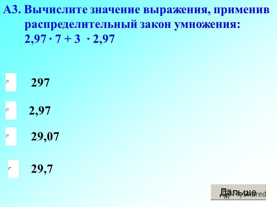 А3. Вычислите значение выражения, применив распределительный закон умножения: 2,97 · 7 + 3 · 2,97 297 29,7 2,97 29,07