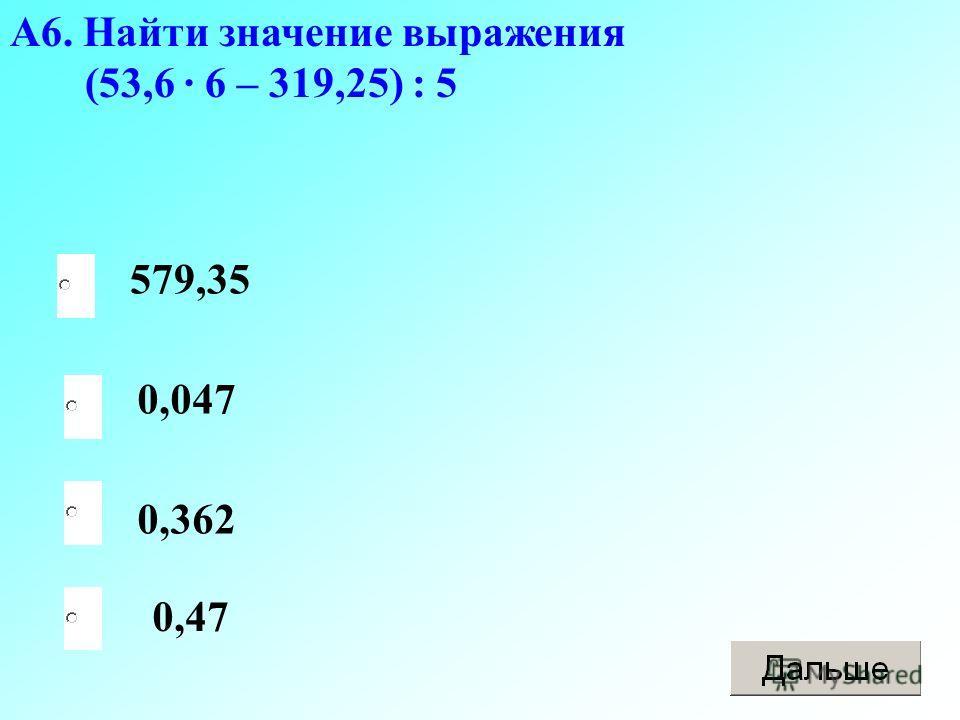 А6. Найти значение выражения (53,6 · 6 – 319,25) : 5 0,047 0,362 579,35 0,47