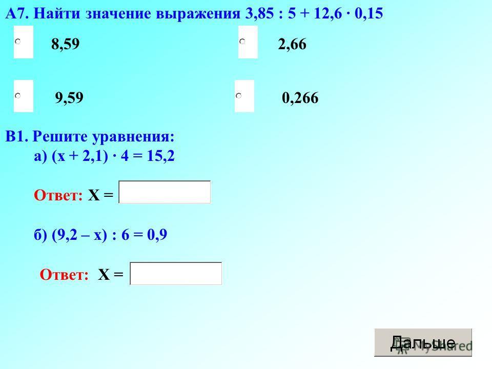 А7. Найти значение выражения 3,85 : 5 + 12,6 · 0,15 0,266 2,66 9,59 8,59 В1. Решите уравнения: а) (х + 2,1) · 4 = 15,2 Ответ: Х = б) (9,2 – х) : 6 = 0,9 Ответ: Х =