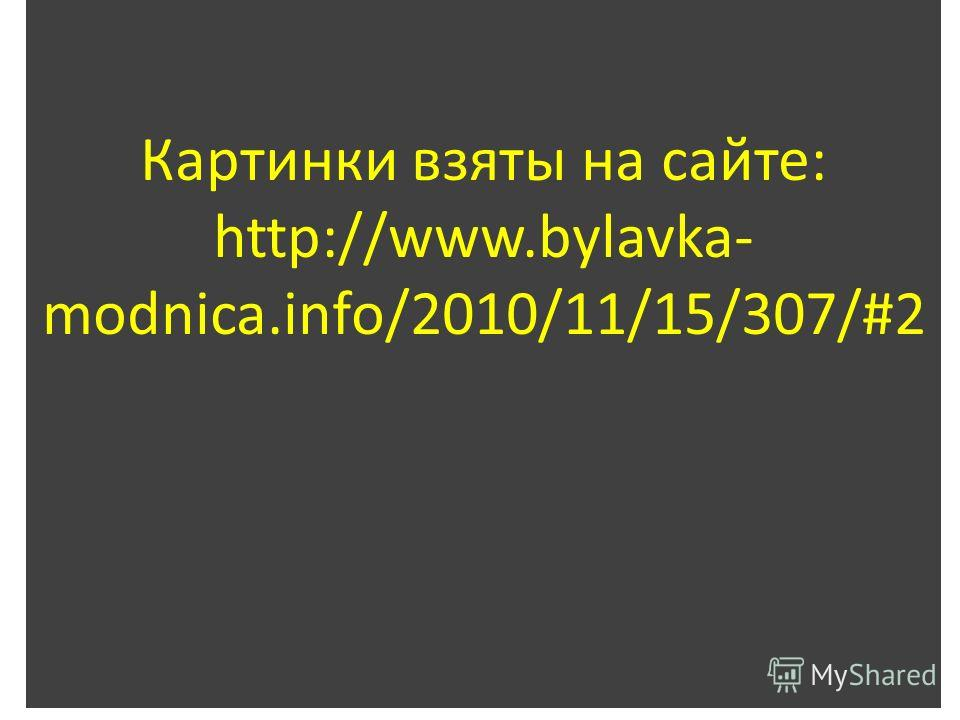 Картинки взяты на сайте: http://www.bylavka- modnica.info/2010/11/15/307/#2