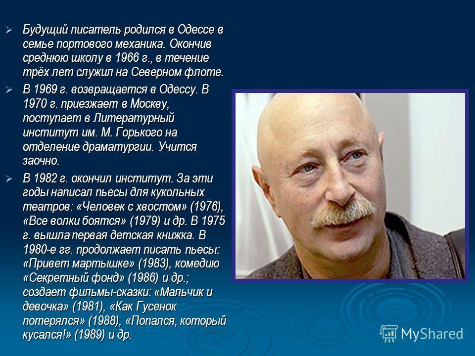 Будущий писатель родился в Одессе в семье портового механика. Окончив среднюю школу в 1966 г., в течение трёх лет служил на Северном флоте. Будущий писатель родился в Одессе в семье портового механика. Окончив среднюю школу в 1966 г., в течение трёх