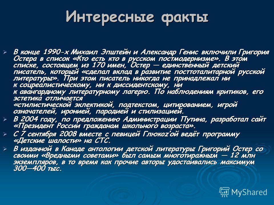 Интересные факты В конце 1990-х Михаил Эпштейн и Александр Генис включили Григория Остера в список «Кто есть кто в русском постмодернизме». В этом списке, состоящем из 170 имен, Остер единственный детский писатель, который «сделал вклад в развитие по