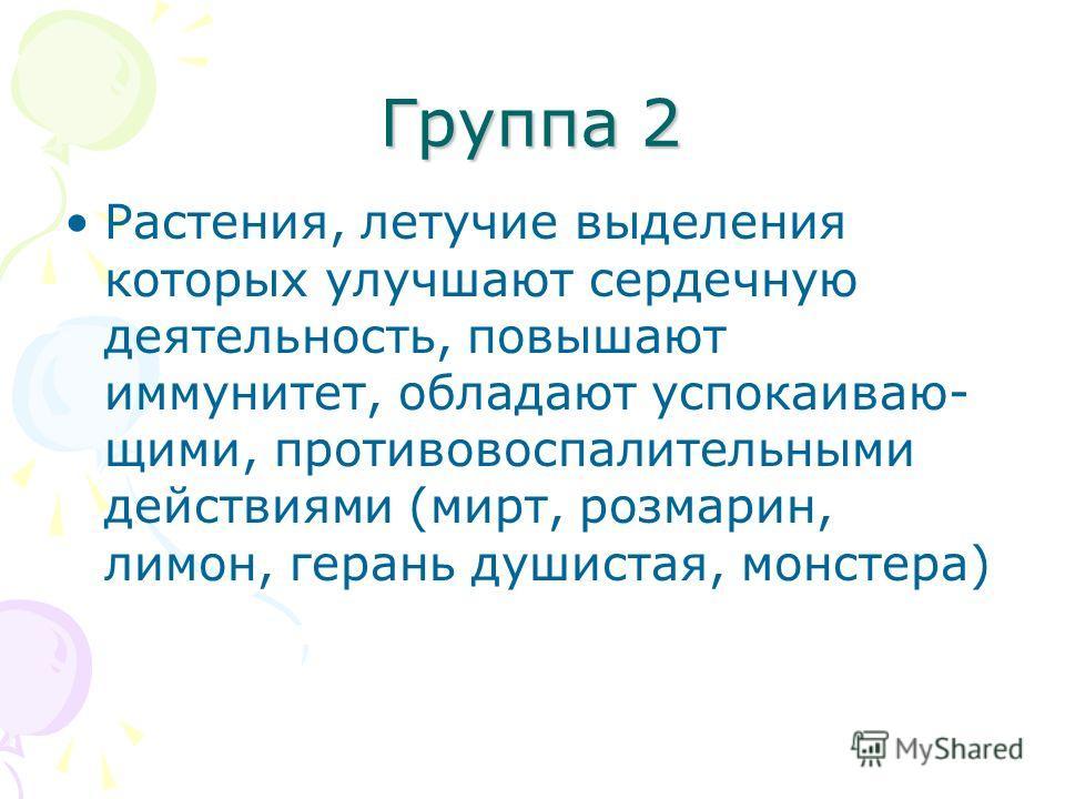 Группа 2 Растения, летучие выделения которых улучшают сердечную деятельность, повышают иммунитет, обладают успокаиваю- щими, противовоспалительными действиями (мирт, розмарин, лимон, герань душистая, монстера)