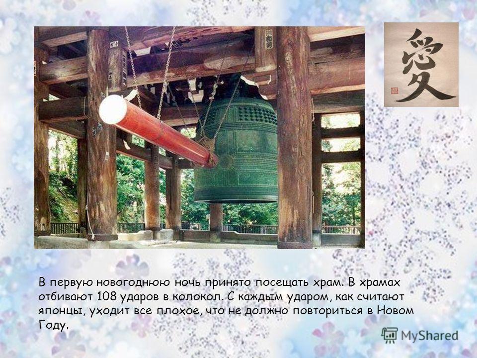 В первую новогоднюю ночь принято посещать храм. В храмах отбивают 108 ударов в колокол. С каждым ударом, как считают японцы, уходит все плохое, что не должно повториться в Новом Году.