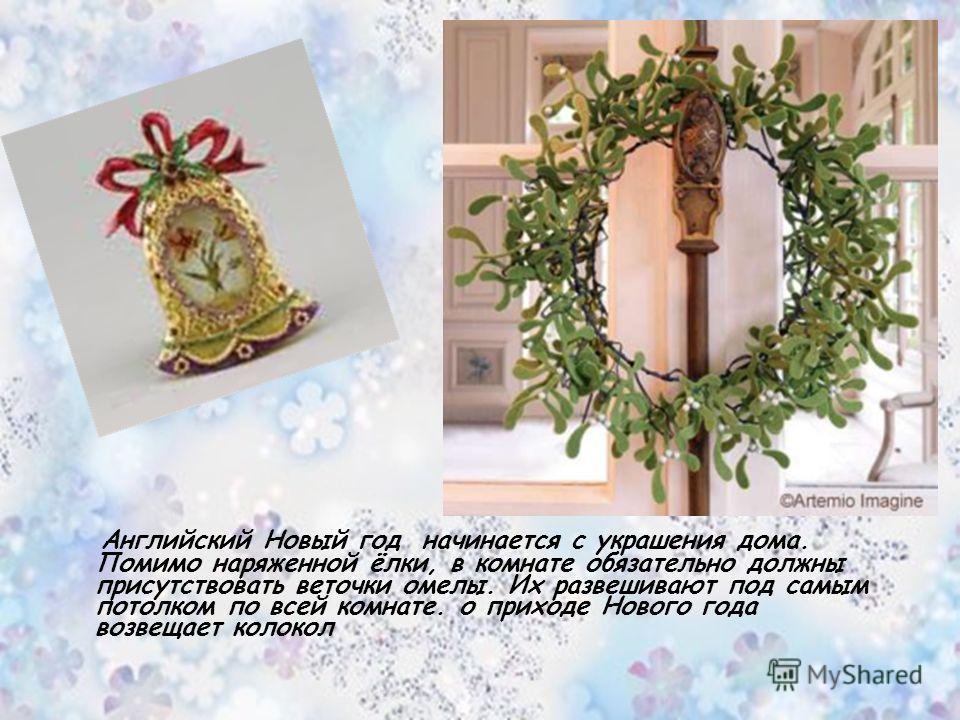 Английский Новый год начинается с украшения дома. Помимо наряженной ёлки, в комнате обязательно должны присутствовать веточки омелы. Их развешивают под самым потолком по всей комнате. о приходе Нового года возвещает колокол