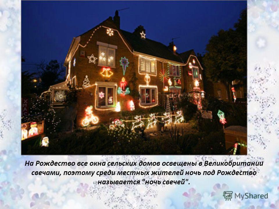 На Рождество все окна сельских домов освещены в Великобритании свечами, поэтому среди местных жителей ночь под Рождество называется ночь свечей.