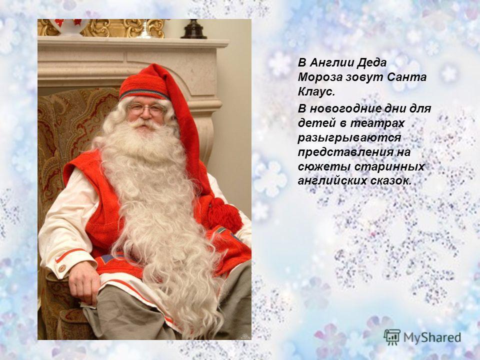 В Англии Деда Мороза зовут Санта Клаус. В новогодние дни для детей в театрах разыгрываются представления на сюжеты старинных английских сказок.