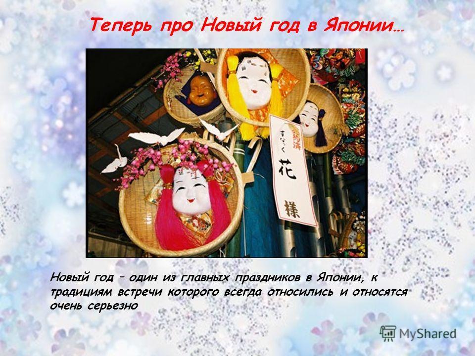 Теперь про Новый год в Японии… Новый год – один из главных праздников в Японии, к традициям встречи которого всегда относились и относятся очень серьезно