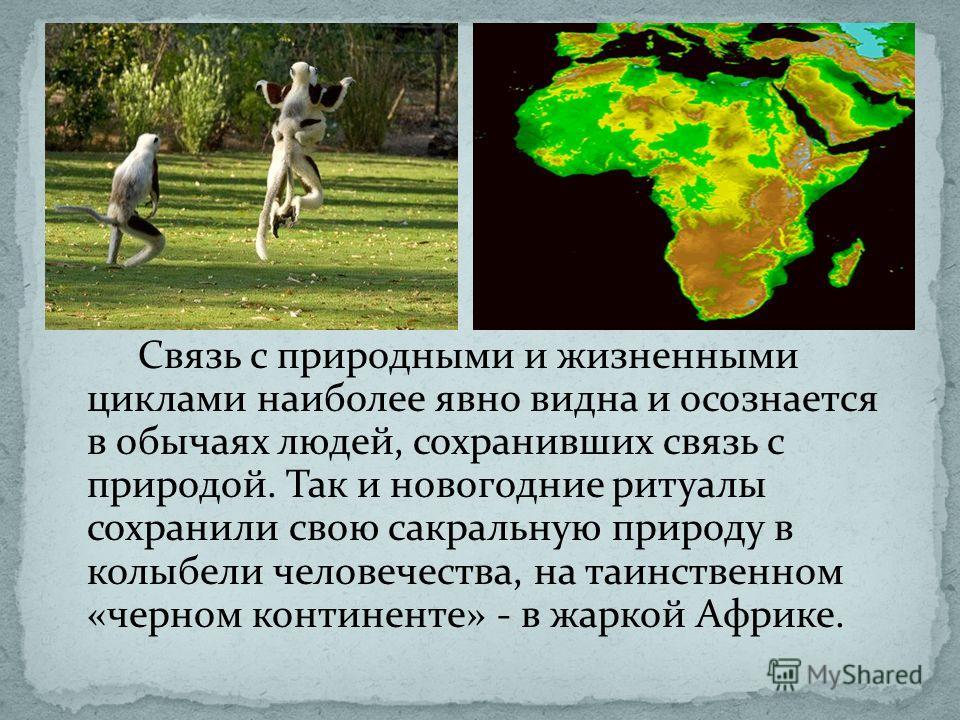 Связь с природными и жизненными циклами наиболее явно видна и осознается в обычаях людей, сохранивших связь с природой. Так и новогодние ритуалы сохранили свою сакральную природу в колыбели человечества, на таинственном «черном континенте» - в жаркой