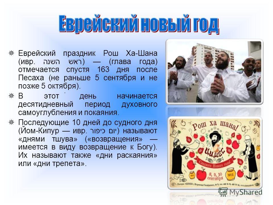 Еврейский праздник Рош Ха-Шана (ивр. ראש השנה) (глава года) отмечается спустя 163 дня после Песаха (не раньше 5 сентября и не позже 5 октября). В этот день начинается десятидневный период духовного самоуглубления и покаяния. Последующие 10 дней до су