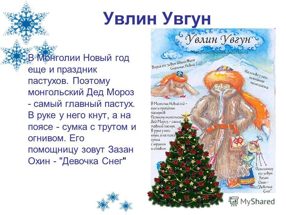 Увлин Увгун В Монголии Новый год еще и праздник пастухов. Поэтому монгольский Дед Мороз - самый главный пастух. В руке у него кнут, а на поясе - сумка с трутом и огнивом. Его помощницу зовут Зазан Охин - Девочка Снег