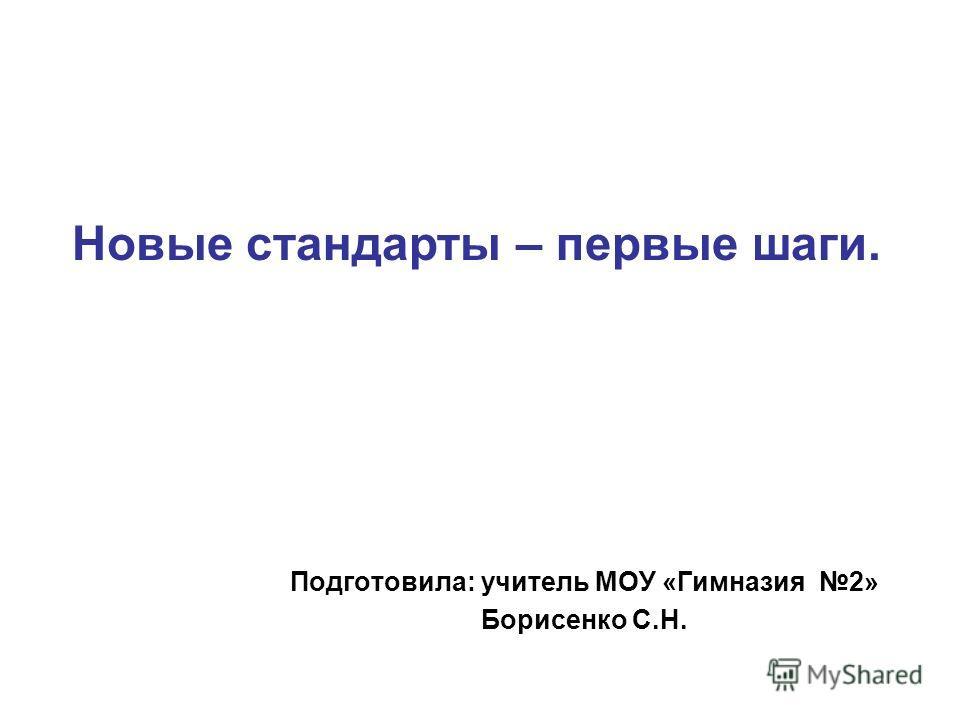 Подготовила: учитель МОУ «Гимназия 2» Борисенко С.Н. Новые стандарты – первые шаги.