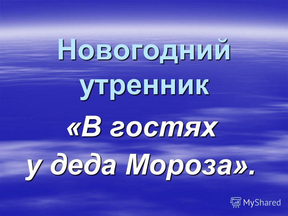 Новогодний утренник «В гостях у деда Мороза».