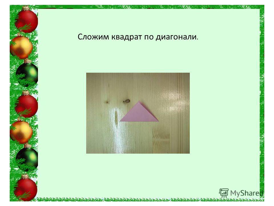 Сложим квадрат по диагонали.
