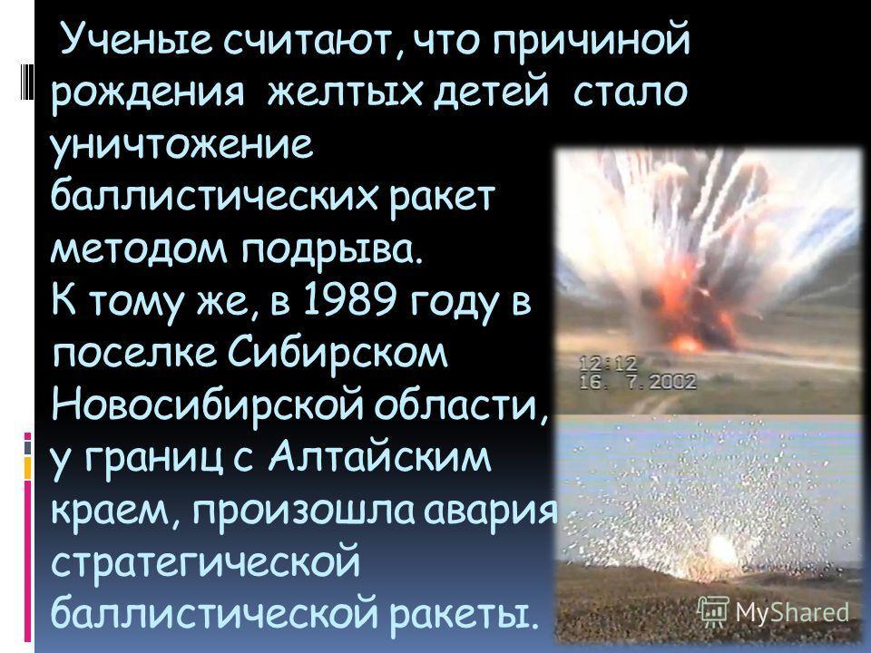 Ученые считают, что причиной рождения желтых детей стало уничтожение баллистических ракет методом подрыва. К тому же, в 1989 году в поселке Сибирском Новосибирской области, у границ с Алтайским краем, произошла авария стратегической баллистической ра