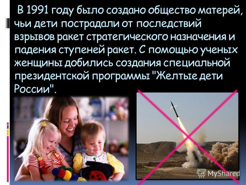 В 1991 году было создано общество матерей, чьи дети пострадали от последствий взрывов ракет стратегического назначения и падения ступеней ракет. С помощью ученых женщины добились создания специальной президентской программы Желтые дети России.