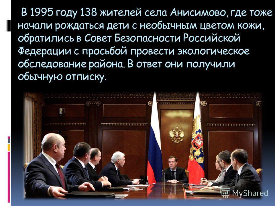 В 1995 году 138 жителей села Анисимово, где тоже начали рождаться дети с необычным цветом кожи, обратились в Совет Безопасности Российской Федерации с просьбой провести экологическое обследование района. В ответ они получили обычную отписку.