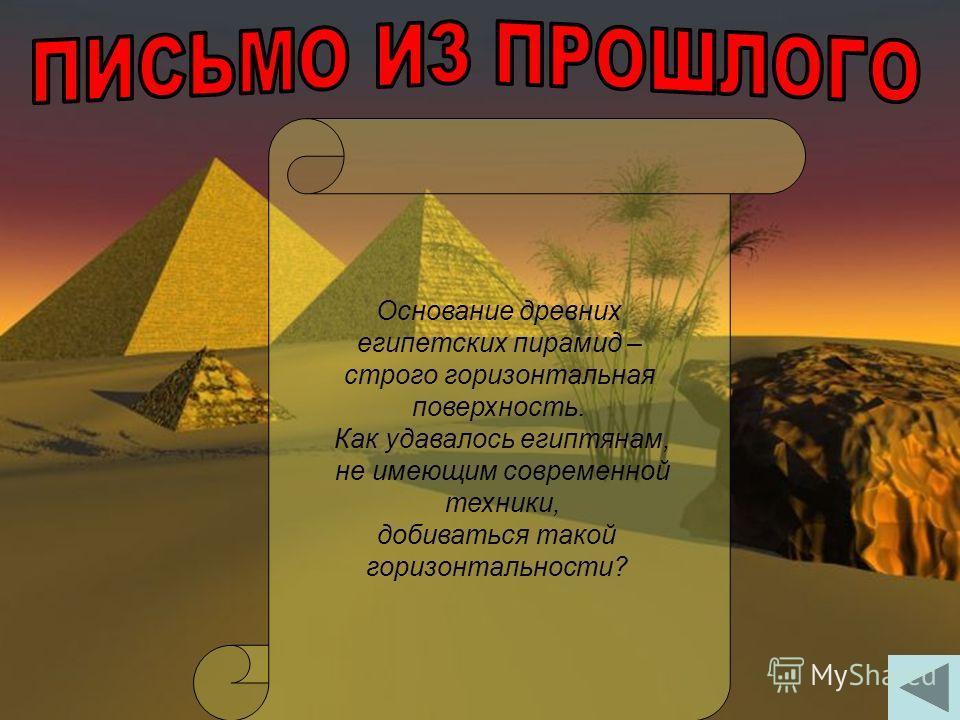 Основание древних египетских пирамид – строго горизонтальная поверхность. Как удавалось египтянам, не имеющим современной техники, добиваться такой горизонтальности?