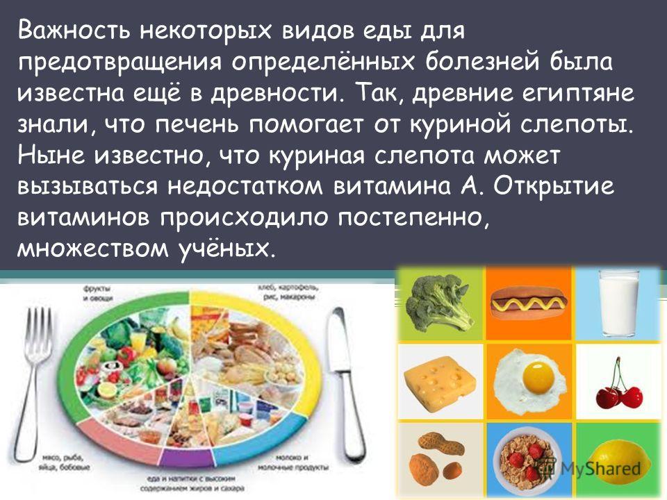 Важность некоторых видов еды для предотвращения определённых болезней была известна ещё в древности. Так, древние египтяне знали, что печень помогает от куриной слепоты. Ныне известно, что куриная слепота может вызываться недостатком витамина A. Откр