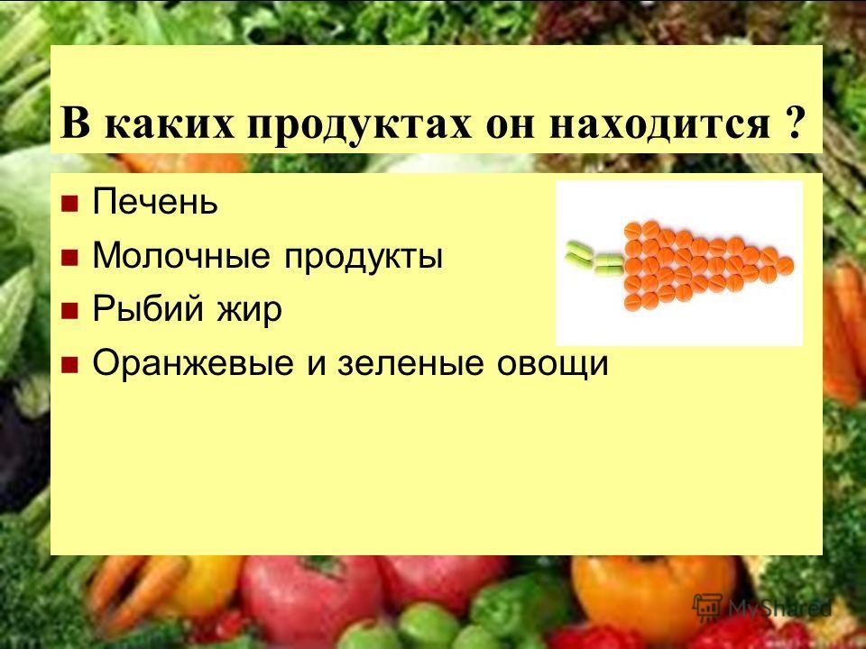 В каких продуктах он находится ? Печень Молочные продукты Рыбий жир Оранжевые и зеленые овощи