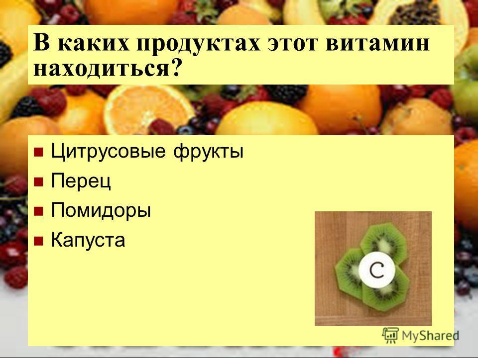 В каких продуктах этот витамин находиться? Цитрусовые фрукты Перец Помидоры Капуста