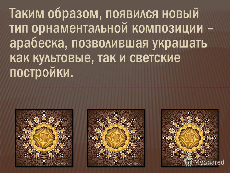 Таким образом, появился новый тип орнаментальной композиции – арабеска, позволившая украшать как культовые, так и светские постройки.