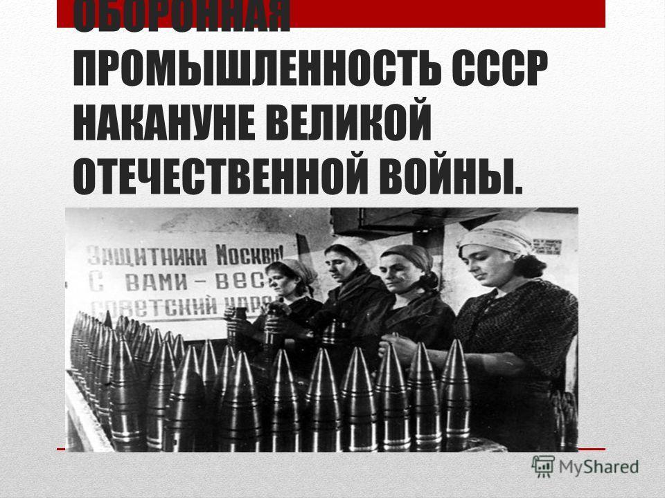 ОБОРОННАЯ ПРОМЫШЛЕННОСТЬ СССР НАКАНУНЕ ВЕЛИКОЙ ОТЕЧЕСТВЕННОЙ ВОЙНЫ.