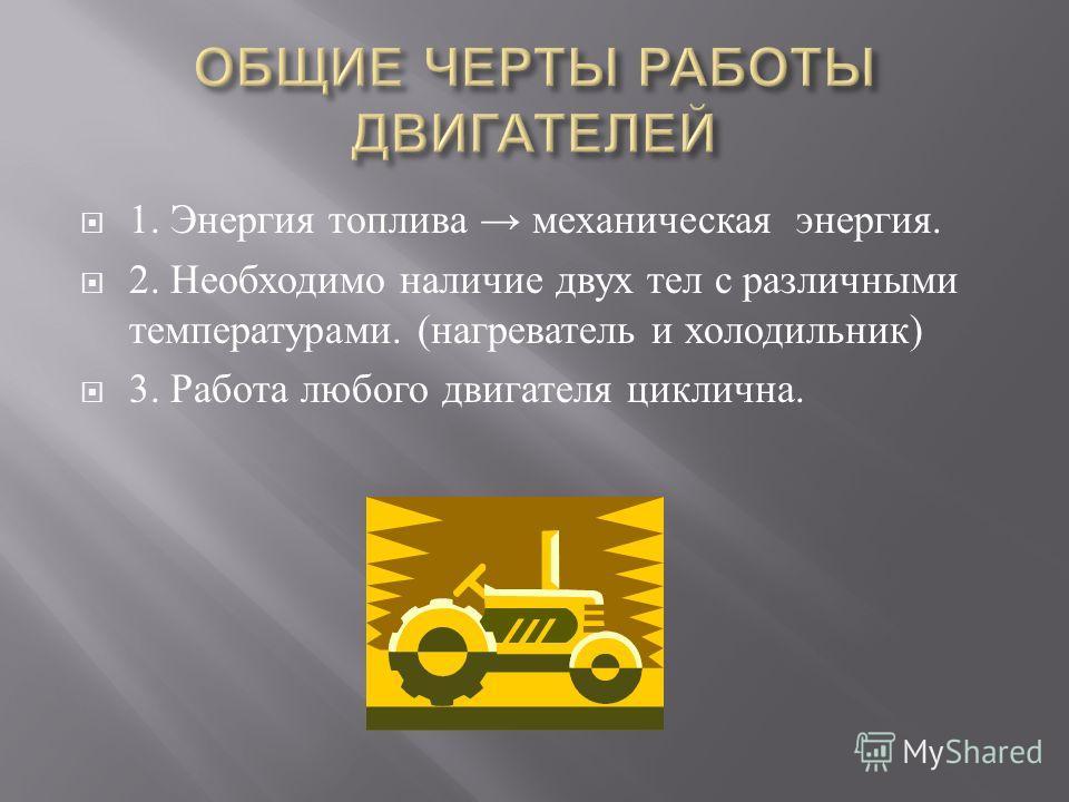 1. Энергия топлива механическая энергия. 2. Необходимо наличие двух тел с различными температурами. ( нагреватель и холодильник ) 3. Работа любого двигателя циклична.