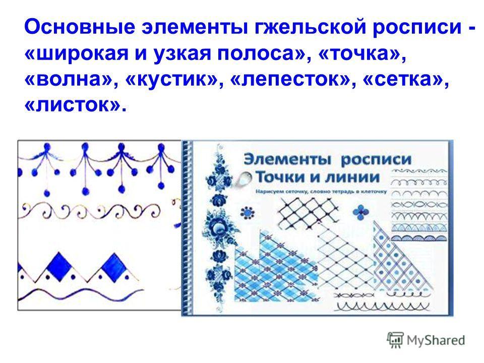 Основные элементы гжельской росписи - «широкая и узкая полоса», «точка», «волна», «кустик», «лепесток», «сетка», «листок».