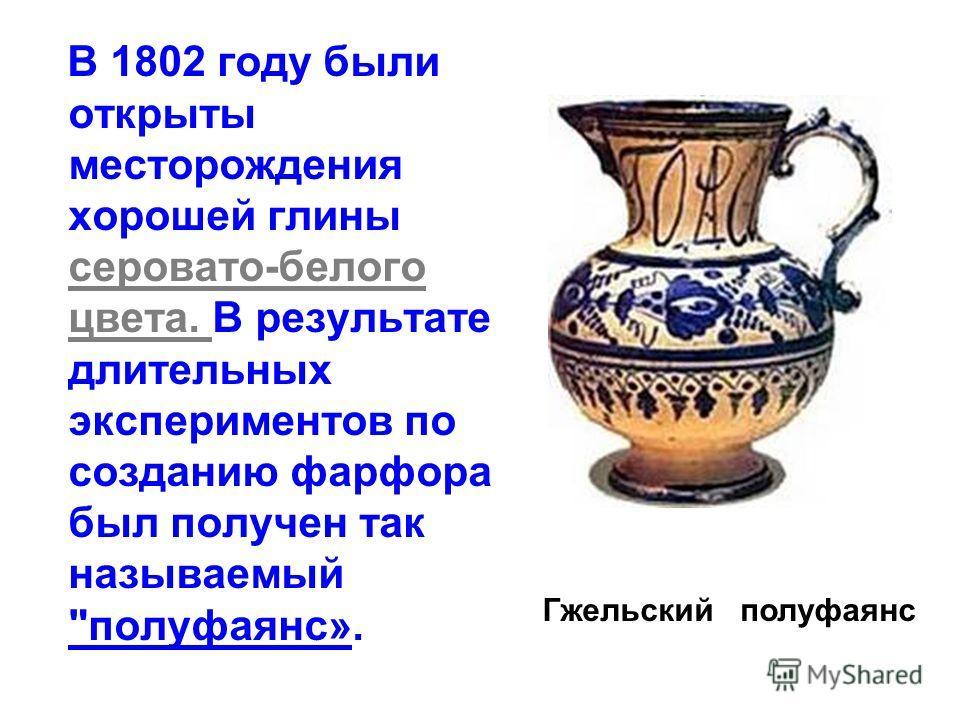 В 1802 году были открыты месторождения хорошей глины серовато-белого цвета. В результате длительных экспериментов по созданию фарфора был получен так называемый полуфаянс». Гжельский полуфаянс