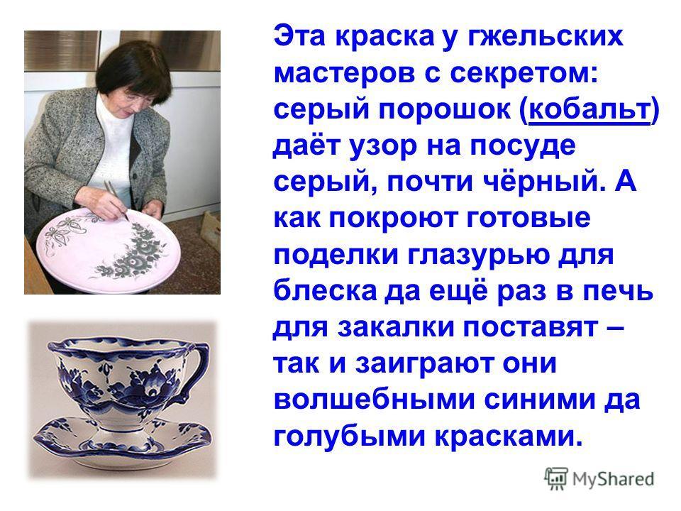 Эта краска у гжельских мастеров с секретом: серый порошок (кобальт) даёт узор на посуде серый, почти чёрный. А как покроют готовые поделки глазурью для блеска да ещё раз в печь для закалки поставят – так и заиграют они волшебными синими да голубыми к