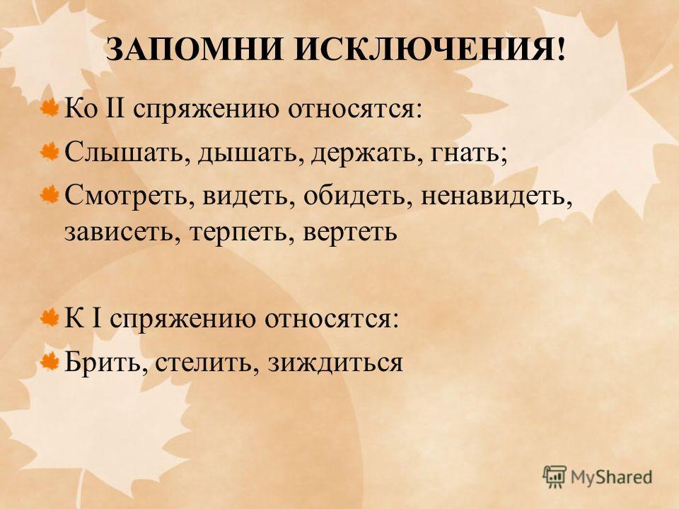 ЗАПОМНИ ИСКЛЮЧЕНИЯ! Ко II спряжению относятся: Слышать, дышать, держать, гнать; Смотреть, видеть, обидеть, ненавидеть, зависеть, терпеть, вертеть К I спряжению относятся: Брить, стелить, зиждиться