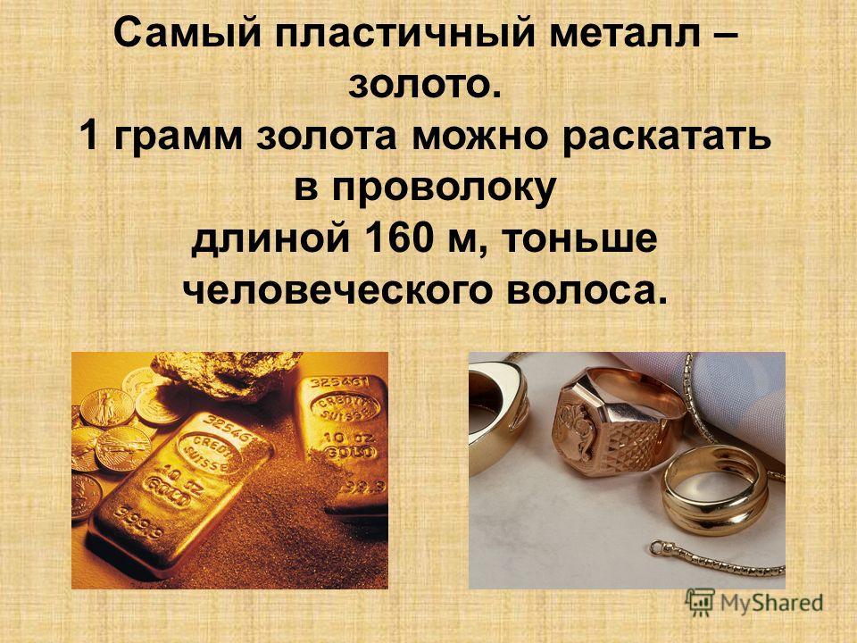 Самый пластичный металл – золото. 1 грамм золота можно раскатать в проволоку длиной 160 м, тоньше человеческого волоса.