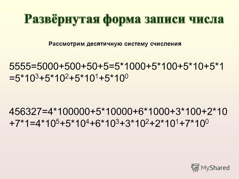 5555=5000+500+50+5=5*1000+5*100+5*10+5*1 =5*10 3 +5*10 2 +5*10 1 +5*10 0 456327=4*100000+5*10000+6*1000+3*100+2*10 +7*1=4*10 5 +5*10 4 +6*10 3 +3*10 2 +2*10 1 +7*10 0 Рассмотрим десятичную систему счисления