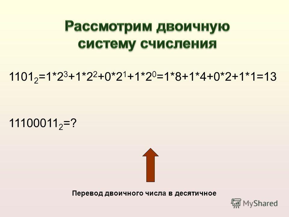 1101 2 =1*2 3 +1*2 2 +0*2 1 +1*2 0 =1*8+1*4+0*2+1*1=13 11100011 2 =? Перевод двоичного числа в десятичное