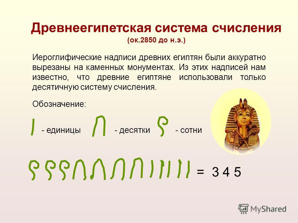 = 3 4 5 - единицы- десятки- сотни Обозначение: Иероглифические надписи древних египтян были аккуратно вырезаны на каменных монументах. Из этих надписей нам известно, что древние египтяне использовали только десятичную систему счисления. Древнеегипетс