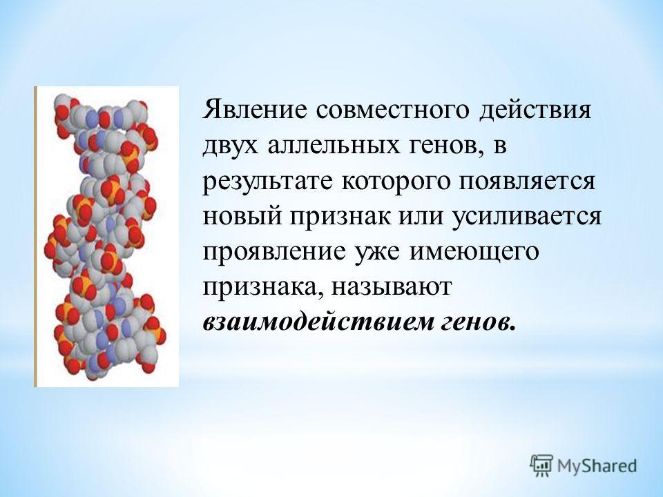 Явление совместного действия двух аллельных генов, в результате которого появляется новый признак или усиливается проявление уже имеющего признака, называют взаимодействием генов.